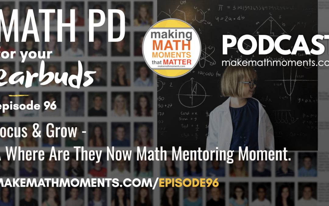 Episode #96 : Focus & Grow – A Where Are They Now Math Mentoring Moment.