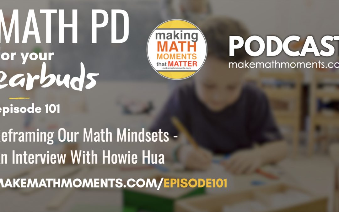 Episode #101: Reframing Our Math Mindsets – An Interview With Howie Hua