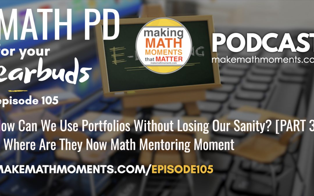 Episode #105: How Can I Use Portfolios Without Losing My Sanity? [PART 3] – A Where Are They Now Math Mentoring Moment
